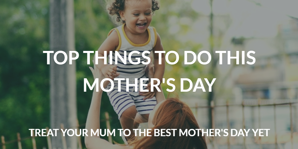 Top 5 things to do with your mum this Mother